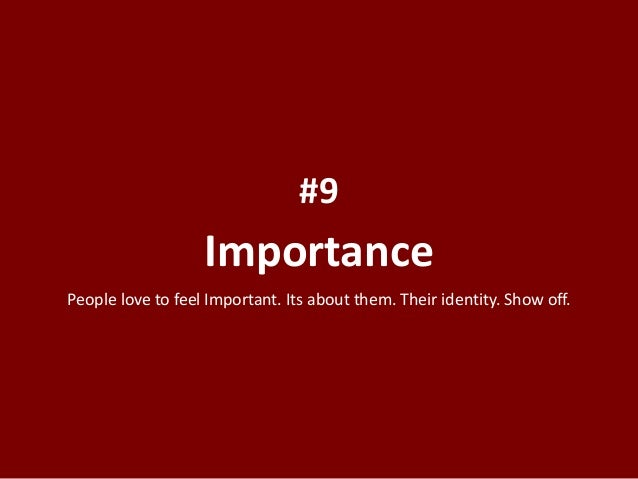 Importance #9 People love to feel Important. Its about them. Their identity. Show off.