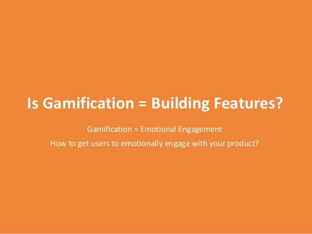 Is Gamification = Building Features? Gamification = Emotional Engagement How to get users to emotionally engage with your ...