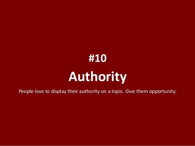 Authority #10 People love to display their authority on a topic. Give them opportunity.