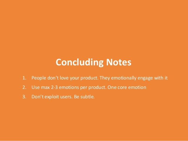 Concluding Notes 1. People don't love your product. They emotionally engage with it 2. Use max 2-3 emotions per product. O...
