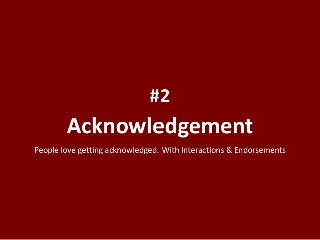 Acknowledgement #2 People love getting acknowledged. With Interactions & Endorsements