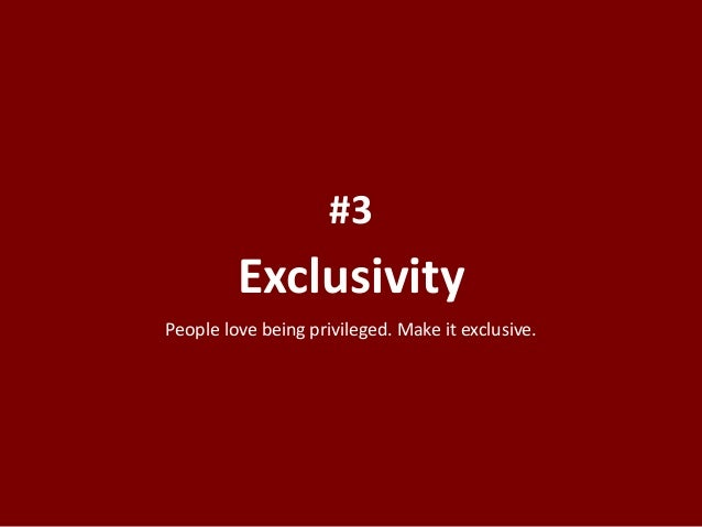 Exclusivity #3 People love being privileged. Make it exclusive.