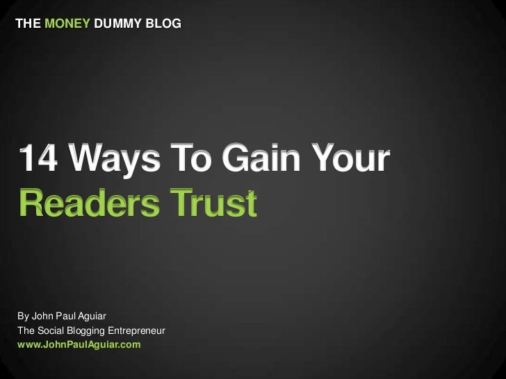 THE MONEY DUMMY BLOG14 Ways To Gain YourReaders TrustBy John Paul AguiarThe Social Blogging Entrepreneurwww.JohnPaulAguiar...