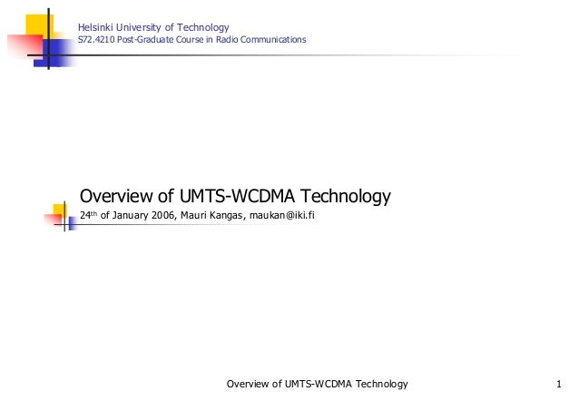 Overview of UMTS-WCDMA Technology 1 Helsinki University of Technology S72.4210 Post-Graduate Course in Radio Communication...