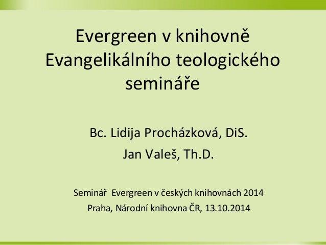 Evergreen v knihovně  Evangelikálního teologického  semi náře  Bc. Lidija Procházková, DiS.  Jan Valeš, Th.D.  Seminář Eve...