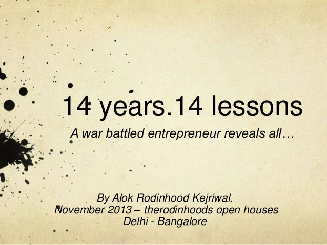 14 years.14 lessons A war battled entrepreneur reveals all…  By Alok Rodinhood Kejriwal. November 2013 – therodinhoods ope...