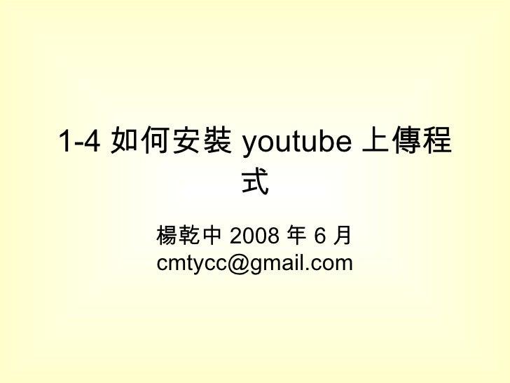 1-4 如何安裝 youtube 上傳程式 楊乾中 2008 年 6 月  [email_address]