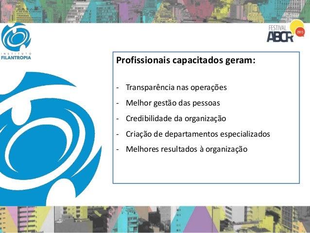 Profissionais capacitados geram: - Transparência nas operações - Melhor gestão das pessoas - Credibilidade da organização ...