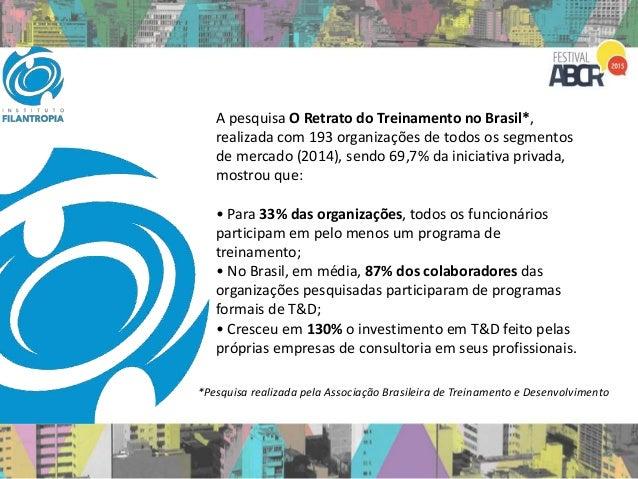 A pesquisa O Retrato do Treinamento no Brasil*, realizada com 193 organizações de todos os segmentos de mercado (2014), se...