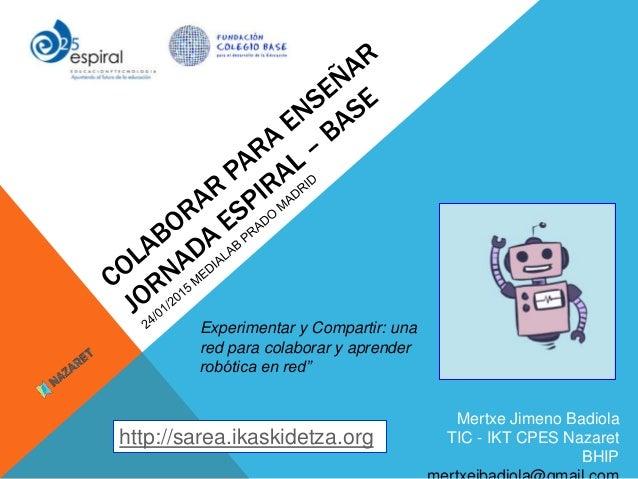 Mertxe Jimeno Badiola TIC - IKT CPES Nazaret BHIP http://sarea.ikaskidetza.org Experimentar y Compartir: una red para cola...