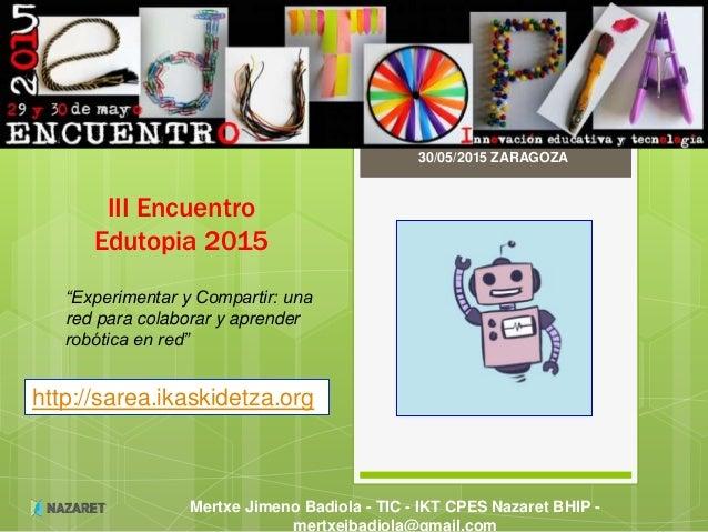 Mertxe Jimeno Badiola - TIC - IKT CPES Nazaret BHIP - mertxejbadiola@gmail.com III Encuentro Edutopia 2015 30/05/2015 ZARA...