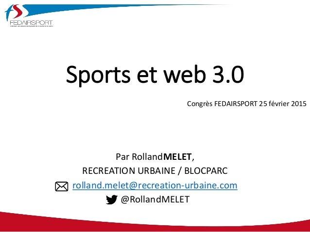 Sports et web 3.0 Par RollandMELET, RECREATION URBAINE / BLOCPARC rolland.melet@recreation-urbaine.com @RollandMELET Congr...