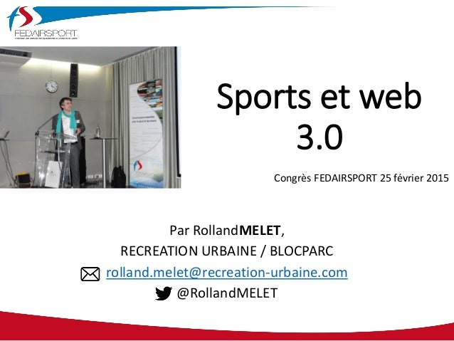 Sports et web 3.0 Par RollandMELET, RECREATION URBAINE / BLOCPARC rolland.melet@recreation-urbaine.com @RollandMELET Congr...