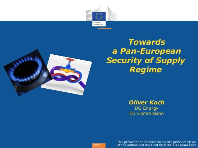 Energy Towards a Pan-European Security of Supply Regime Oliver Koch DG Energy EU Commission This presentation replects sol...