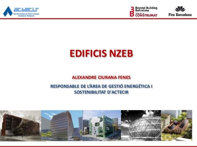 EDIFICIS NZEB ALEXANDRE CIURANA FENES RESPONSABLE DE L'ÀREA DE GESTIÓ ENERGÈTICA I SOSTENIBILITAT D'ACTECIR