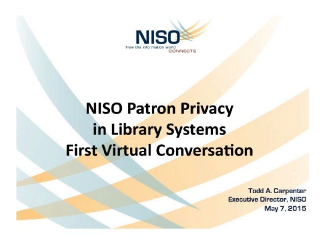 NISO Patron Privacy in Library Systems First Virtual Conversation  Todd A Carpenter Executive Director.  NISO  May 7, 201 5