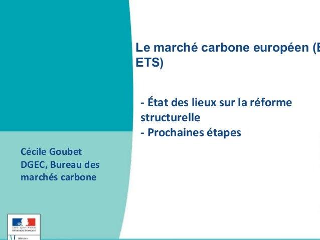 - État des lieux sur la réforme structurelle - Prochaines étapes Cécile Goubet DGEC, Bureau des marchés carbone Le marché ...
