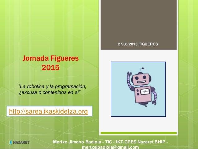 Mertxe Jimeno Badiola - TIC - IKT CPES Nazaret BHIP - mertxejbadiola@gmail.com Jornada Figueres 2015 27/06/2015 FIGUERES h...