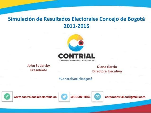 Simulación de Resultados Electorales Concejo de Bogotá 2011-2015 John Sudarsky Presidente Diana García Directora Ejecutiva...
