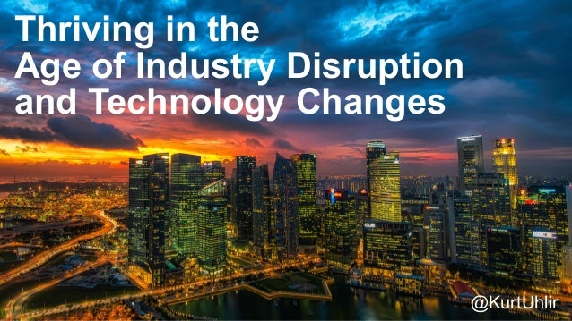 Thriving in the Age of Industry Disruption and Technology Changes @KurtUhlir