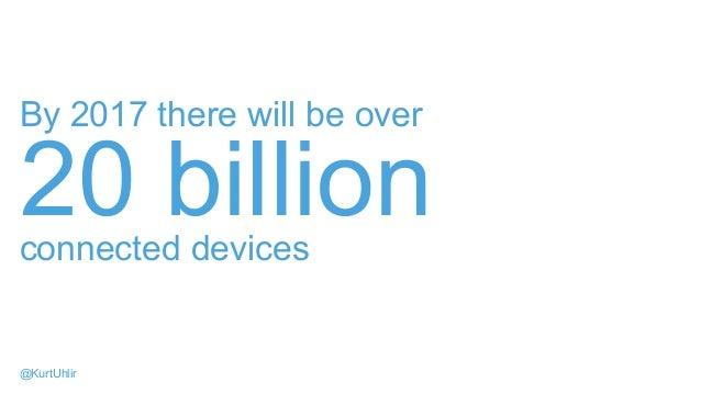By 2017 there will be over 20 billionconnected devices @KurtUhlir