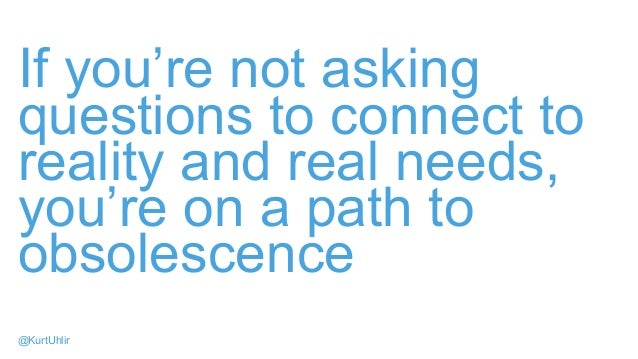 If you're not asking questions to connect to reality and real needs, you're on a path to obsolescence @KurtUhlir