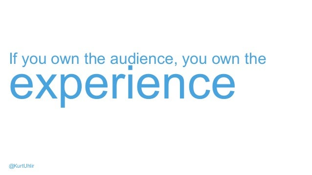 If you own the audience, you own the experience @KurtUhlir