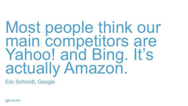 Most people think our main competitors are Yahoo! and Bing. It's actually Amazon. Eric Schmidt, Google @KurtUhlir