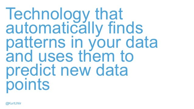 Technology that automatically finds patterns in your data and uses them to predict new data points @KurtUhlir