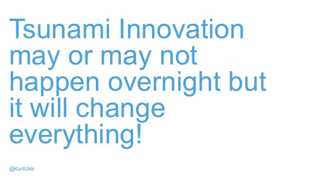 Tsunami Innovation may or may not happen overnight but it will change everything! @KurtUhlir