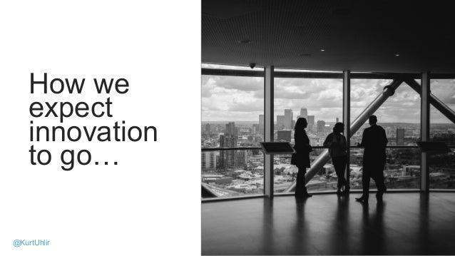 How we expect innovation to go… 16 @KurtUhlir