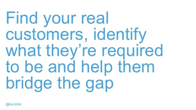 Find your real customers, identify what they're required to be and help them bridge the gap @KurtUhlir