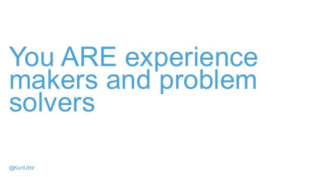 You ARE experience makers and problem solvers @KurtUhlir