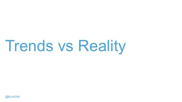 Trends vs Reality @KurtUhlir