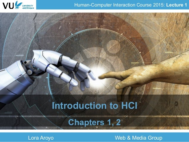 Human-Computer Interaction Course 2015: Lecture 1 Lora Aroyo Web & Media Group Introduction to HCI Chapters 1, 2