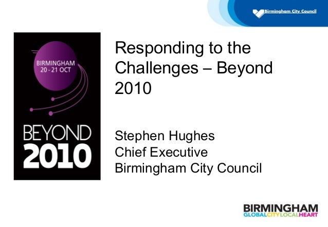 Responding to the Challenges – Beyond 2010 Stephen Hughes Chief Executive Birmingham City Council
