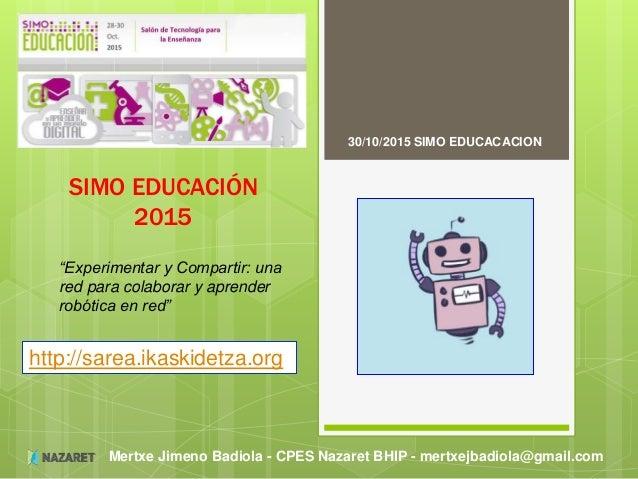 Mertxe Jimeno Badiola - CPES Nazaret BHIP - mertxejbadiola@gmail.com SIMO EDUCACIÓN 2015 30/10/2015 SIMO EDUCACACION http:...
