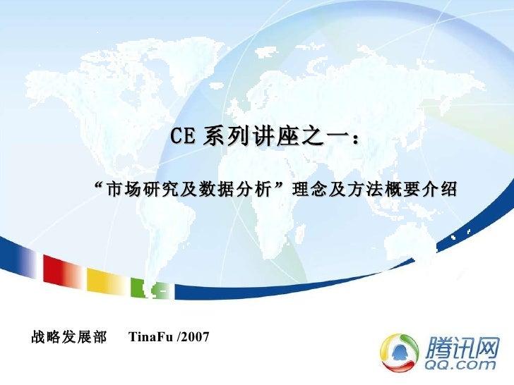 """CE 系列讲座之一: """"市场研究及数据分析""""理念及方法概要介绍 战略发展部  TinaFu /2007"""