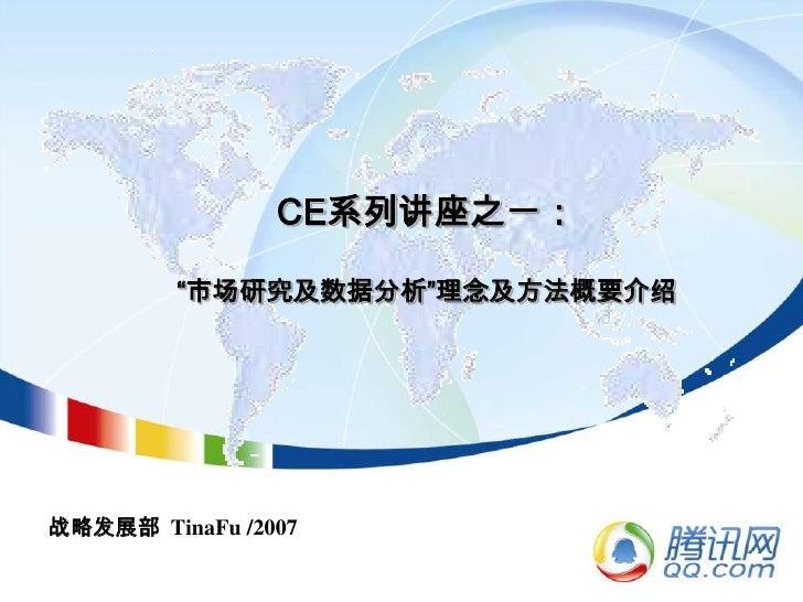"""CE系列讲座之一:""""市场研究及数据分析""""理念及方法概要介绍<br />战略发展部  TinaFu /2007<br />"""