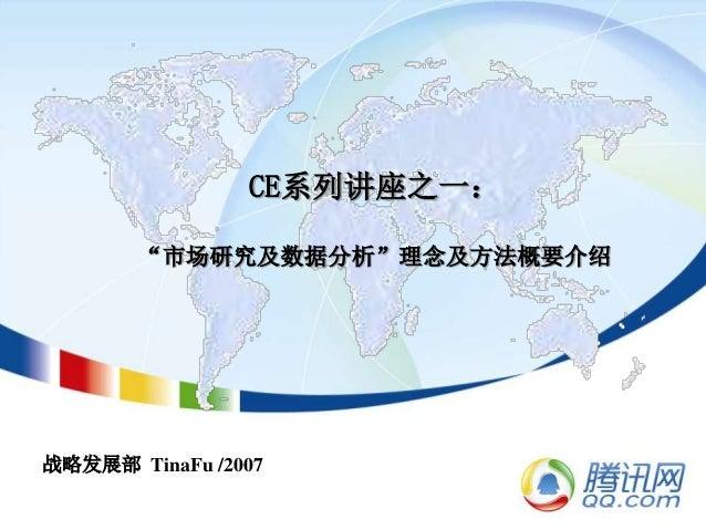"""CE系列讲座之一: """"市场研究及数据分析""""理念及方法概要介绍 战略发展部 TinaFu /2007"""