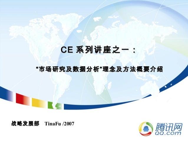 """CECE 系列讲座之一:系列讲座之一: """"市场研究及数据分析""""理念及方法概要介绍""""市场研究及数据分析""""理念及方法概要介绍 战略发展部 TinaFu /2007"""