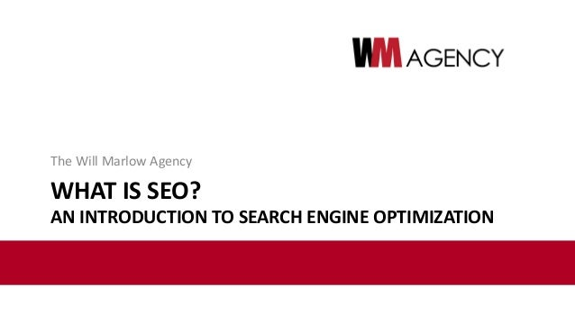 WHAT IS SEO? AN INTRODUCTION TO SEARCH ENGINE OPTIMIZATION The Will Marlow Agency