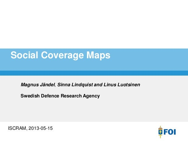 Social Coverage Maps ISCRAM, 2013-05-15 Magnus Jändel, Sinna Lindquist and Linus Luotsinen Swedish Defence Research Agency