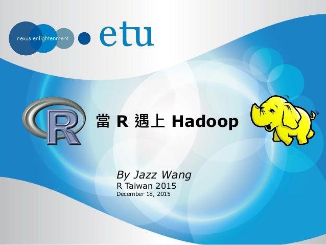 當 R 遇上 Hadoop By Jazz Wang R Taiwan 2015 December 18, 2015