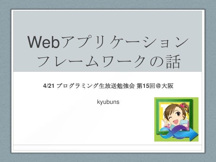 Webアプリケーション フレームワークの話 4/21 プログラミング生放送勉強会 第15回@大阪           kyubuns