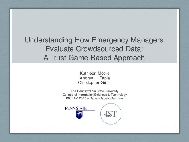 Understanding How Emergency Managers Evaluate Crowdsourced Data: A Trust Game-Based Approach Kathleen Moore Andrea H. Tapi...