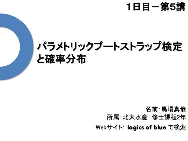 パラメトリックブートストラップ検定 と確率分布 1 1日目-第5講 名前:馬場真哉 所属:北大水産 修士課程2年 Webサイト: logics of blue で検索