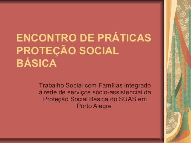 ENCONTRO DE PRÁTICAS PROTEÇÃO SOCIAL BÁSICA Trabalho Social com Famílias integrado à rede de serviços sócio-assistencial d...