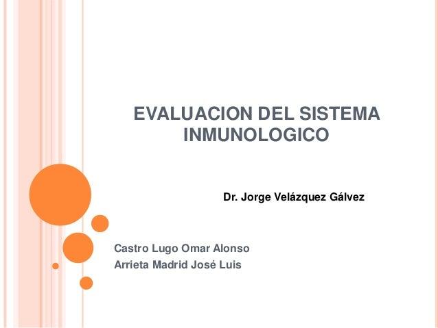EVALUACION DEL SISTEMA INMUNOLOGICO Castro Lugo Omar Alonso Arrieta Madrid José Luis Dr. Jorge Velázquez Gálvez