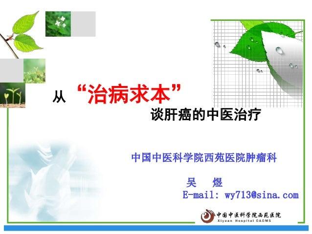 """从""""治病求本"""" 谈肝癌的中医治疗 中国中医科学院西苑医院肿瘤科  吴 煜 E-mail: wy713@sina.com"""